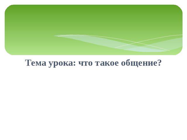 Тема урока: что такое общение?