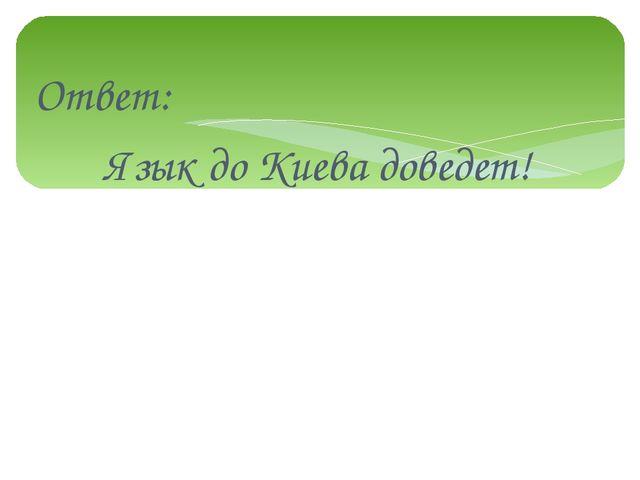 Ответ: Язык до Киева доведет!