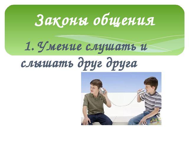 1. Умение слушать и слышать друг друга Законы общения