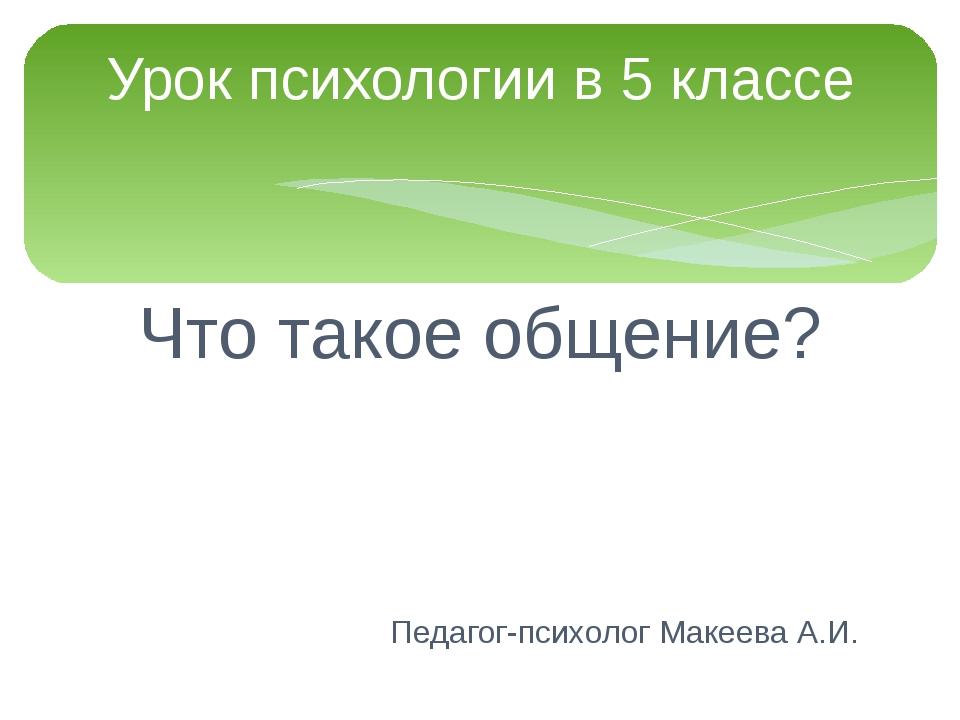 Что такое общение? Педагог-психолог Макеева А.И. Урок психологии в 5 классе