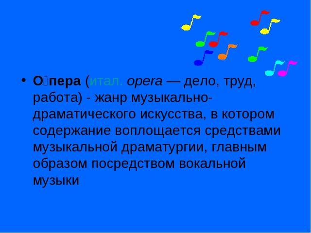 О́пера (итал.opera— дело, труд, работа) - жанр музыкально-драматического ис...