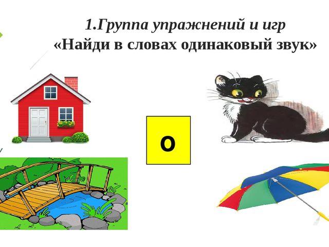 1.Группа упражнений и игр «Найди в словах одинаковый звук» о