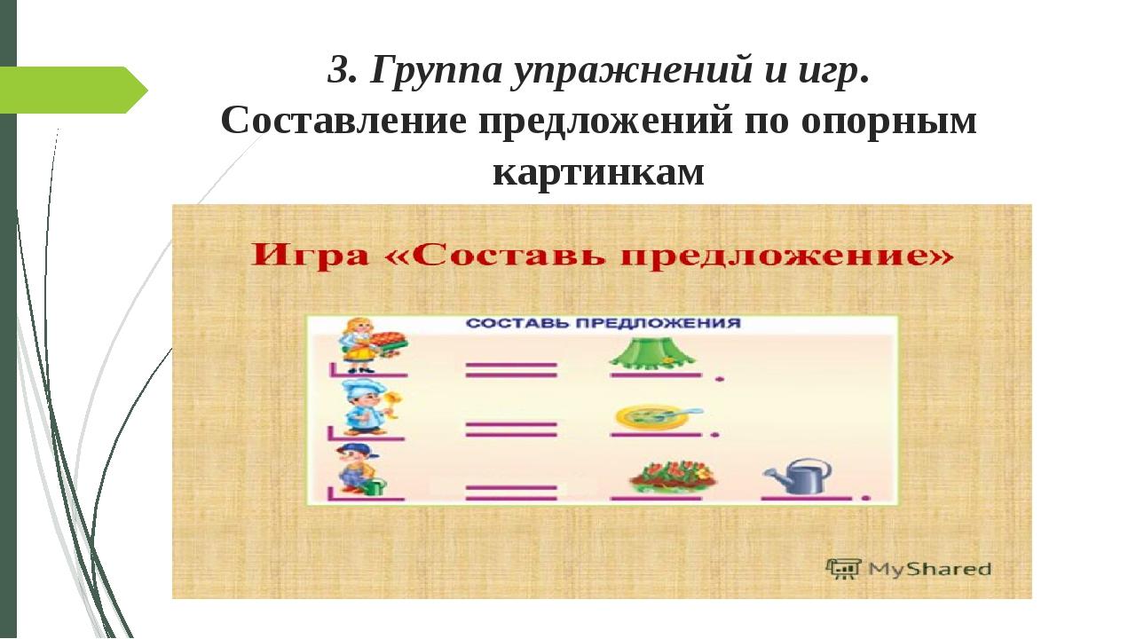 3. Группа упражнений и игр. Составление предложений по опорным картинкам