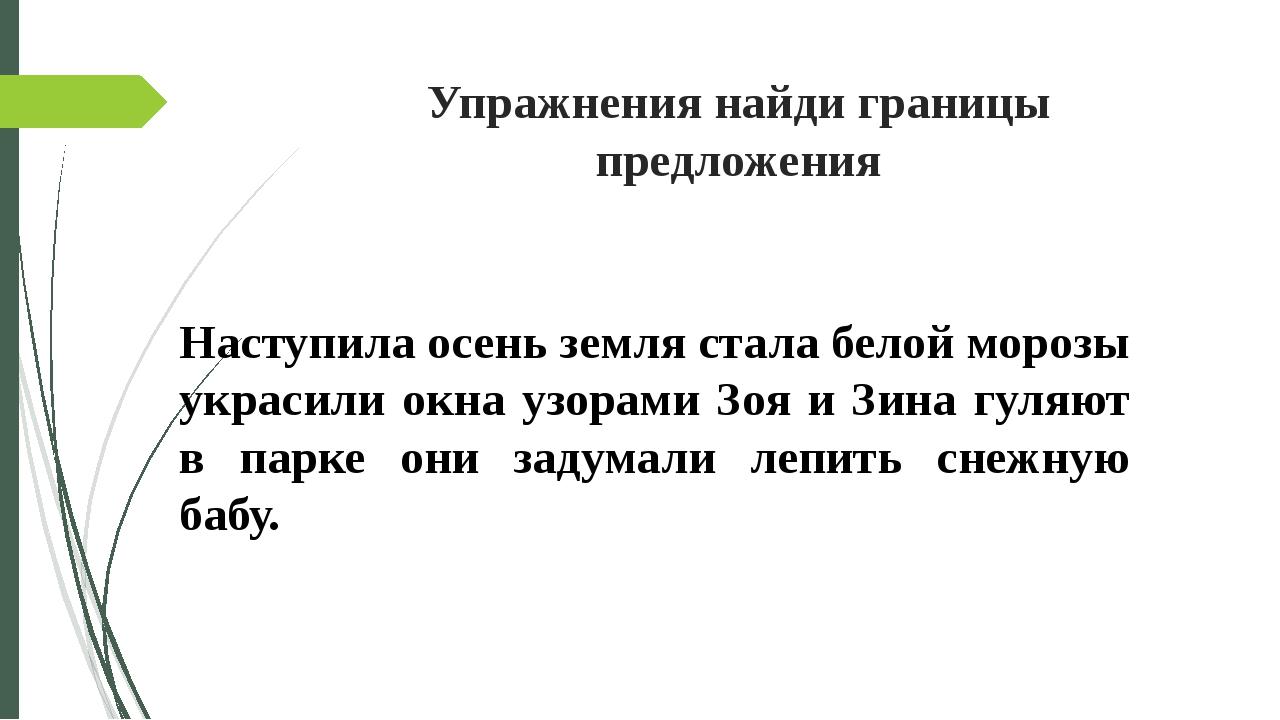 Упражнения найди границы предложения Наступила осень земля стала белой морозы...
