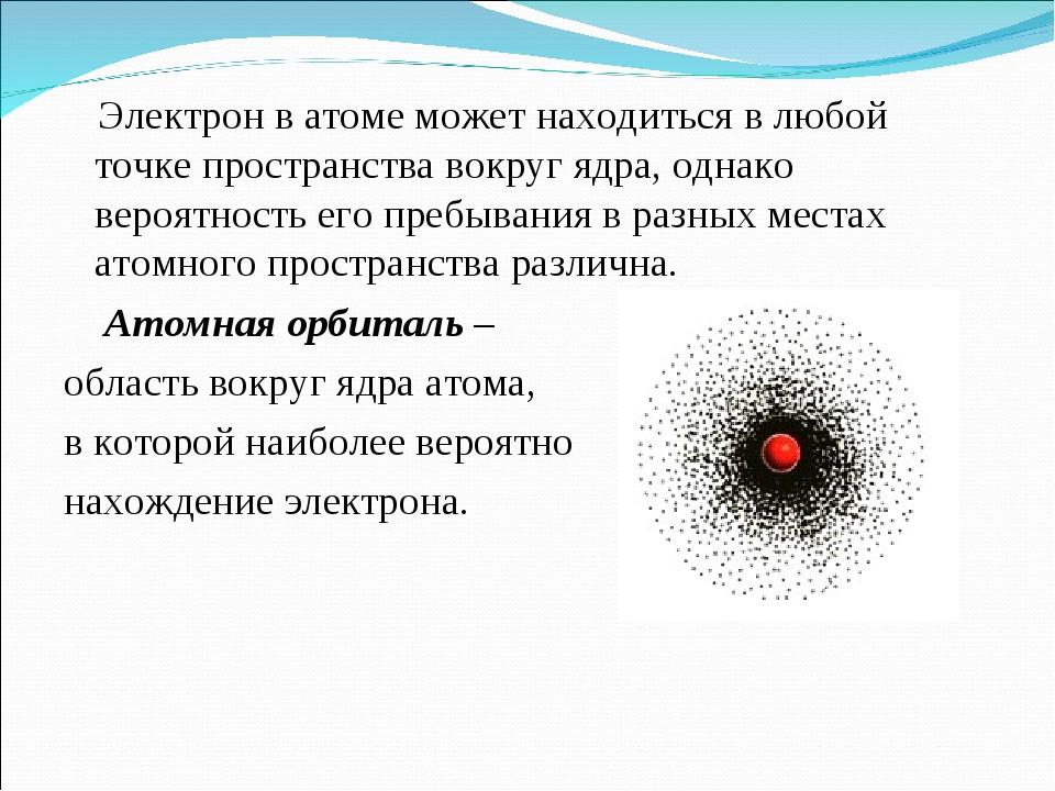 Электрон в атоме может находиться в любой точке пространства вокруг ядра, од...