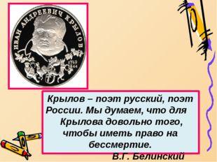 Крылов – поэт русский, поэт России. Мы думаем, что для Крылова довольно того