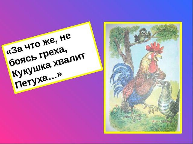 Ключ: «За что же, не боясь греха, Кукушка хвалит Петуха за то, что хвалит он...