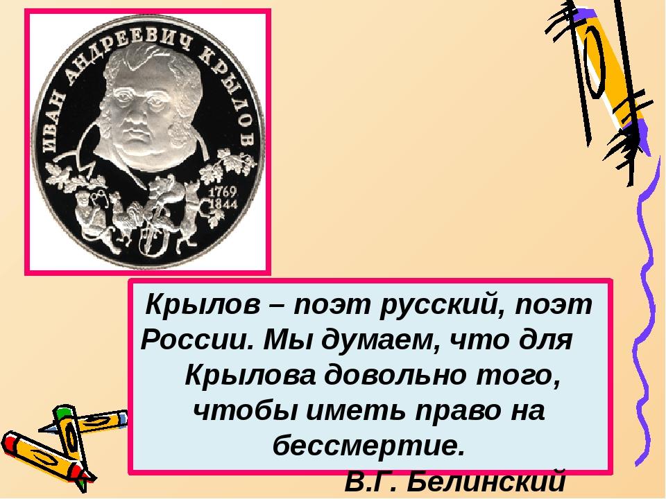 Крылов – поэт русский, поэт России. Мы думаем, что для Крылова довольно того...