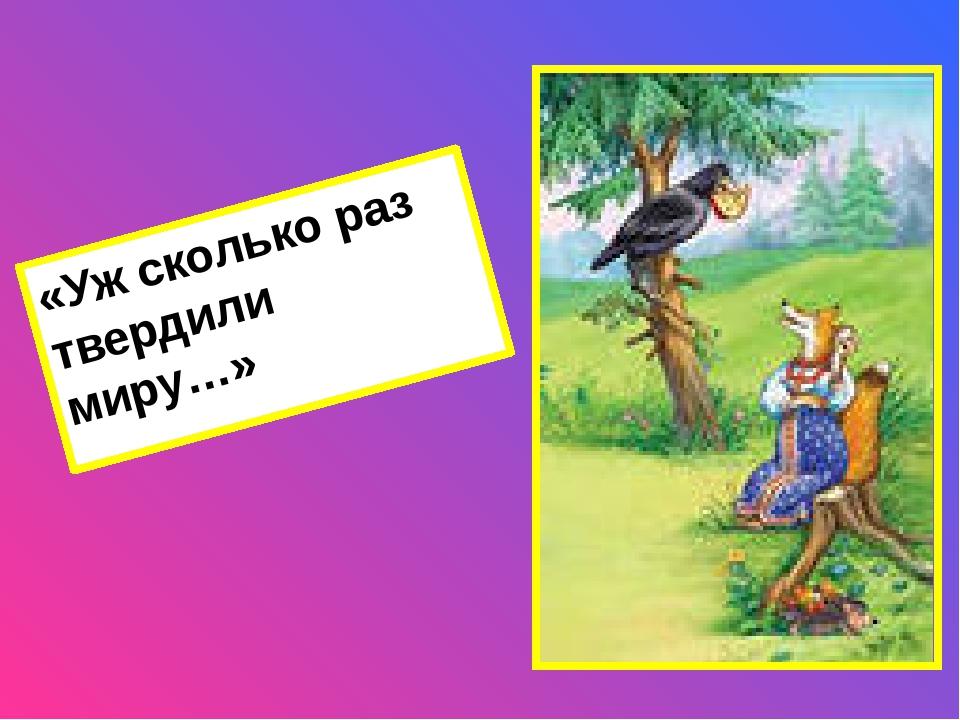 Ключ: «Уж сколько раз твердили миру, что лесть гнусна, вредна, но только все...