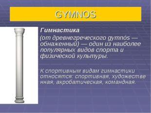 GYMNOS Гимнастика (от древнегреческого gymnós — обнаженный)— один из наибол