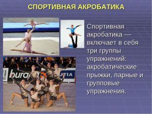 СПОРТИВНАЯ АКРОБАТИКА Спортивная акробатика — включает в себя три группы упр