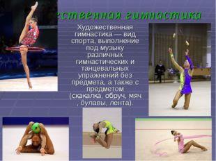 Художественная гимнастика Художественная гимнастика— вид спорта, выполнение