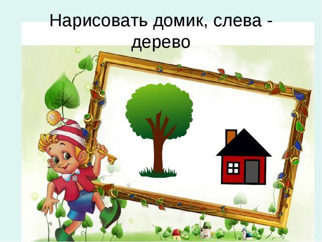 Нарисовать домик, слева - дерево