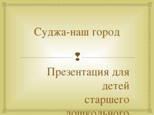 Суджа-наш город Презентация для детей старшего дошкольного возраста Выполнила