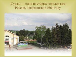 Суджа— один из старых городов юга России, основанный в 1664 году 