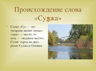 Происхождение слова «Суджа» Слово «Су»— по-татарски значит «вода»; «джа»— м