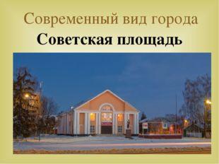 Современный вид города Советская площадь