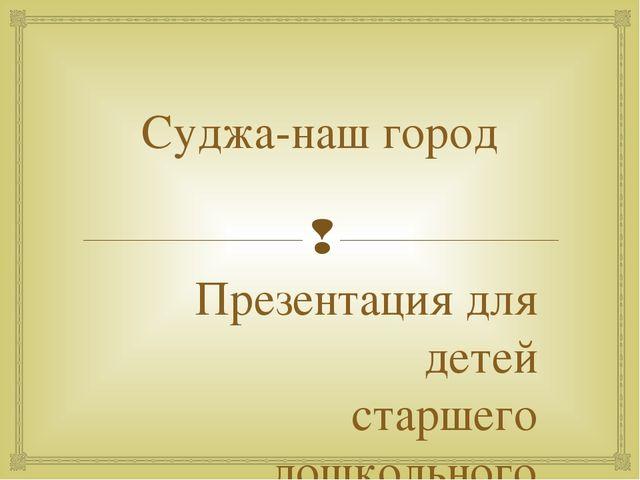 Суджа-наш город Презентация для детей старшего дошкольного возраста Выполнила...