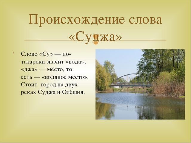 Происхождение слова «Суджа» Слово «Су»— по-татарски значит «вода»; «джа»— м...