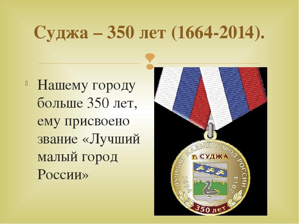 Суджа – 350 лет (1664-2014). Нашему городу больше 350 лет, ему присвоено зван...