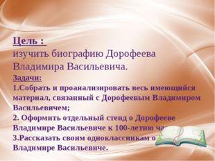 Цель : изучить биографию Дорофеева Владимира Васильевича. Задачи: 1.Собрать