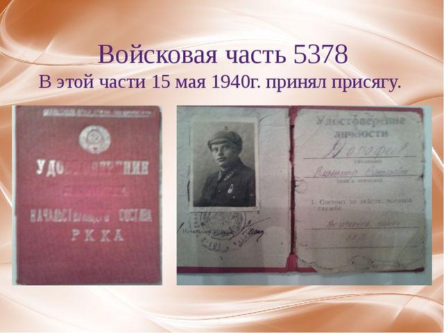 Войсковая часть 5378 В этой части 15 мая 1940г. принял присягу.