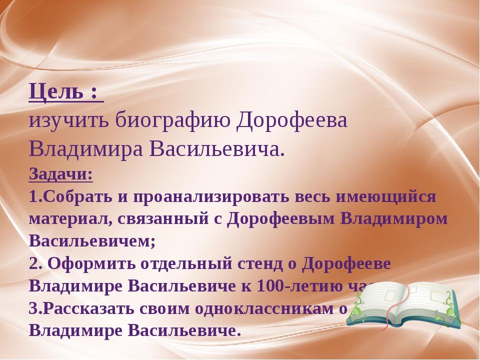 Цель : изучить биографию Дорофеева Владимира Васильевича. Задачи: 1.Собрать...
