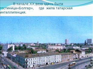 В начале XX века здесь была гостиница«Болгар», где жила татарская интеллиген