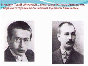 В Казани Тукай сблизился с писателем Фатихом Амирханом, с первым татарским бо