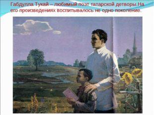 Габдулла Тукай – любимый поэт татарской детворы.На его произведениях воспитыв