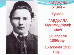 ГАБДУЛЛА ТУКАЙ – Тукаев ГАБДУЛЛА Мухамедгарифович 26 апреля 1886год- 15 апрел