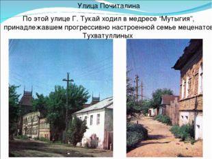 """Улица Почиталина По этой улице Г. Тукай ходил в медресе """"Мутыгия"""", принадлежа"""