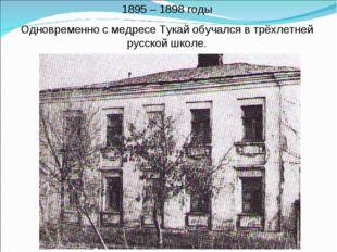 1895 – 1898 годы Одновременно с медресе Тукай обучался в трёхлетней русской ш