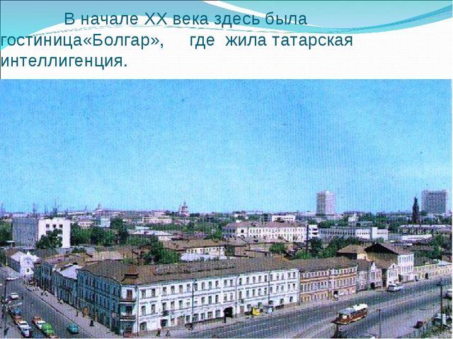 В начале XX века здесь была гостиница«Болгар», где жила татарская интеллиген...