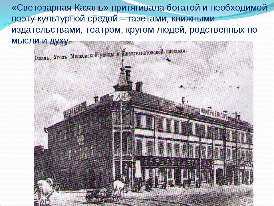«Светозарная Казань» притягивала богатой и необходимой поэту культурной средо...
