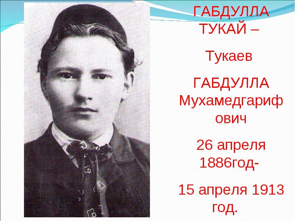ГАБДУЛЛА ТУКАЙ – Тукаев ГАБДУЛЛА Мухамедгарифович 26 апреля 1886год- 15 апрел...