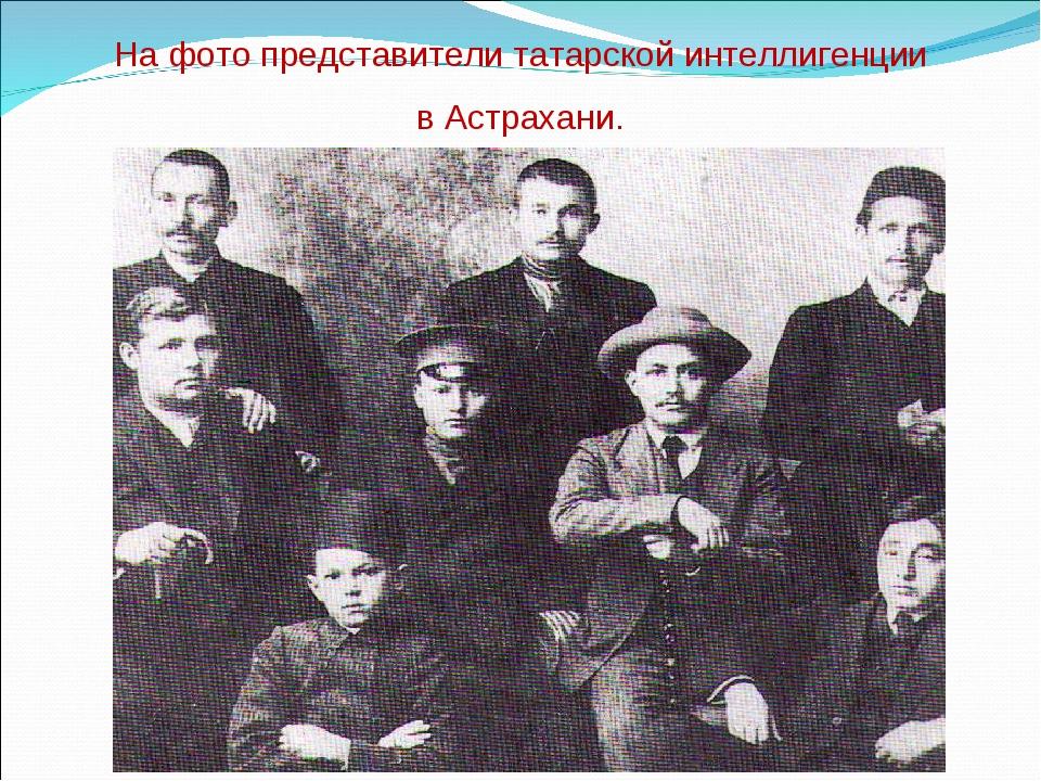 На фото представители татарской интеллигенции в Астрахани.