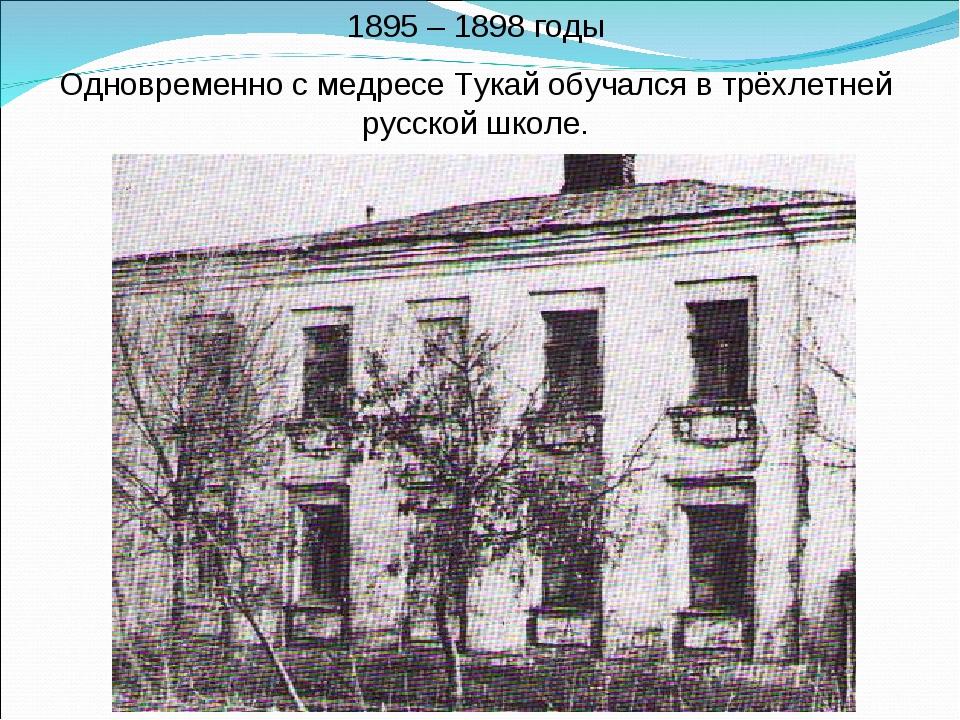 1895 – 1898 годы Одновременно с медресе Тукай обучался в трёхлетней русской ш...