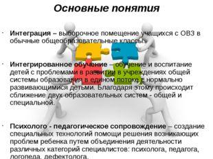 Основные понятия Интеграция – выборочное помещение учащихся с ОВЗ в обычные о