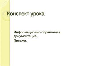 Конспект урока Информационно-справочная документация. Письма.