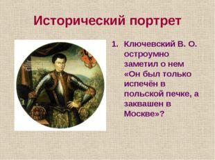 Исторический портрет Ключевский В. О. остроумно заметил о нем «Он был только