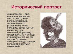 Исторический портрет «Самозванец… был выше его, лицом не бел, а смугл; имел в