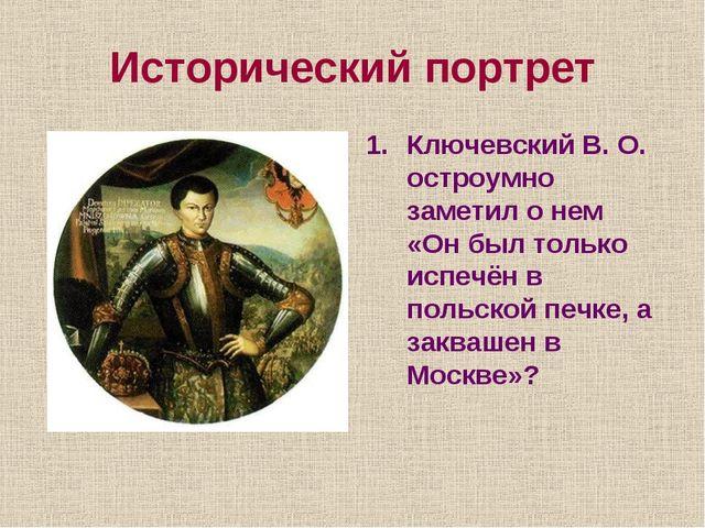 Исторический портрет Ключевский В. О. остроумно заметил о нем «Он был только...
