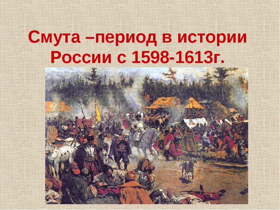 Смута –период в истории России с 1598-1613г.