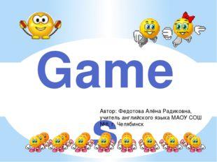 Games Автор: Федотова Алёна Радиковна, учитель английского языка МАОУ СОШ №8,