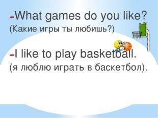 What games do you like? (Какие игры ты любишь?) I like to play basketball. (я