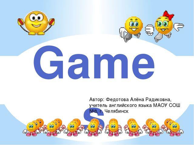 Games Автор: Федотова Алёна Радиковна, учитель английского языка МАОУ СОШ №8,...