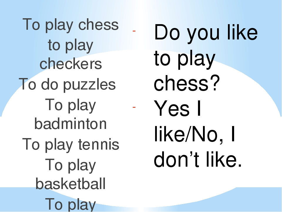 To play chess to play checkers To do puzzles To play badminton To play tennis...