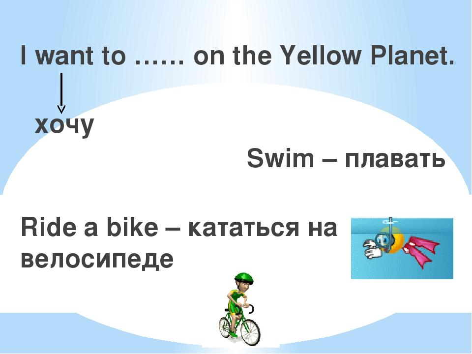 I want to …… on the Yellow Planet. хочу Swim – плавать Ride a bike – кататься...
