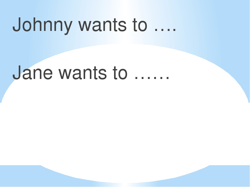 Johnny wants to …. Jane wants to ……